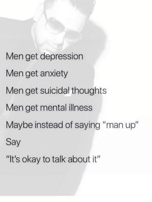 """Memes, Anxiety, and Depression: Men get depression  Men get anxiety  Men get suicidal thoughts  Men get mental illness  Maybe instead of saying """"man up""""  Say  """"It's okay to talk about it"""""""