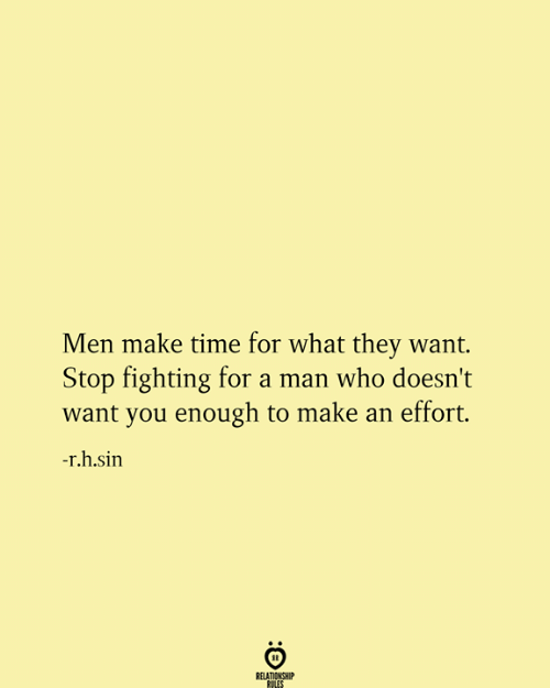 Time, Who, and Sin: Men make time for what they want.  Stop fighting for a man who doesn't  want you enough to make an effort.  -r.h.sin  RELATIONSHIP  RULES