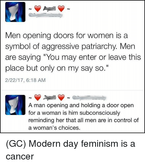 """Feminization: Men opening doors for women is a  symbol of aggressive patriarchy. Men  are saying """"You may enter or leave this  place but only on my say so.""""  2/22/17, 6:18 AM  A man opening and holding a door open  for a woman is him subconsciously  reminding her that all men are in control of  a woman's choices (GC) Modern day feminism is a cancer"""