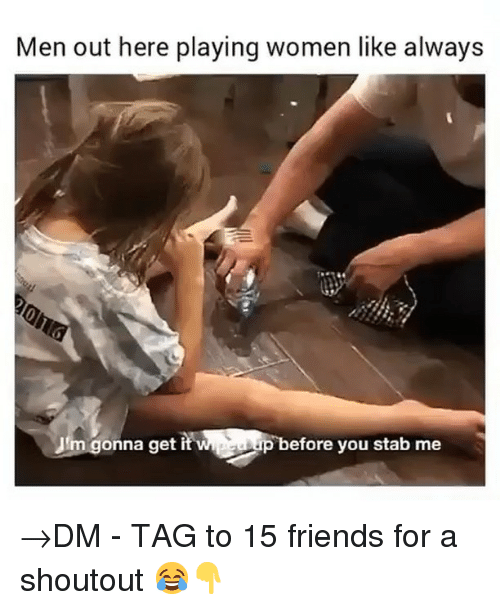 Friends, Memes, and Women: Men out here playing women like always  up before you stab me →DM - TAG to 15 friends for a shoutout 😂👇