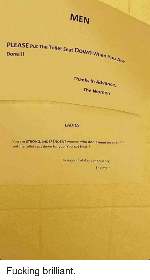 Fucking, Women, and Brilliant: MEN  PLEASE Put The Toilet Seat Down when  Done!!!  Thanks In Advance,  The Women  LADIES  You are STRONG, INDEPENDENT women who don't need no man to  put the toilet seat down for you. You got thislli  In support of Gender Equality  The Mern Fucking brilliant.