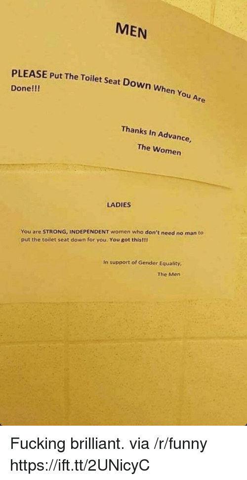 Fucking, Funny, and Women: MEN  PLEASE Put The Toilet Seat Down when  Done!!!  Thanks In Advance,  The Women  LADIES  You are STRONG, INDEPENDENT women who don't need no man to  put the toilet seat down for you. You got thislli  In support of Gender Equality  The Mern Fucking brilliant. via /r/funny https://ift.tt/2UNicyC