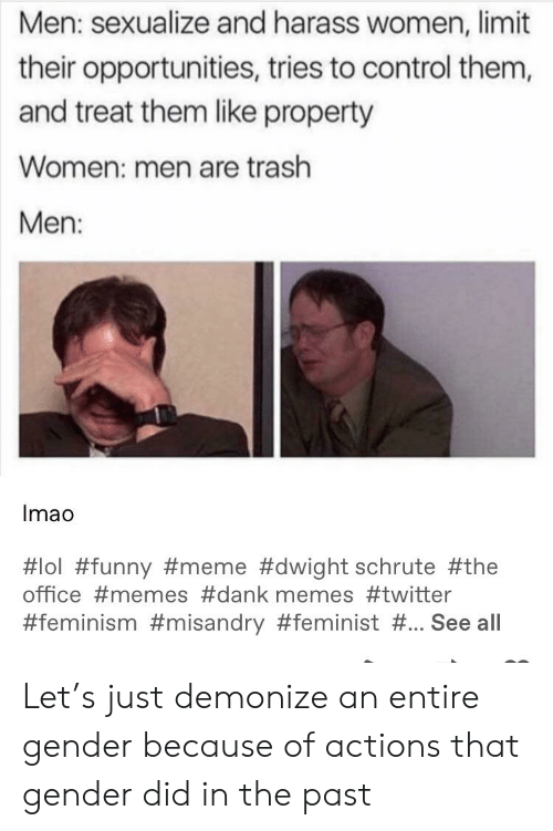 Office Memes: Men: sexualize and harass women, limit  their opportunities, tries to control them,  and treat them like property  Women: men are trash  Men:  Imao  #lol #funny #meme #dwight schrute #the  office #memes #dank memes #twitter  #feminism #misandry #feminist #. See all Let's just demonize an entire gender because of actions that gender did in the past