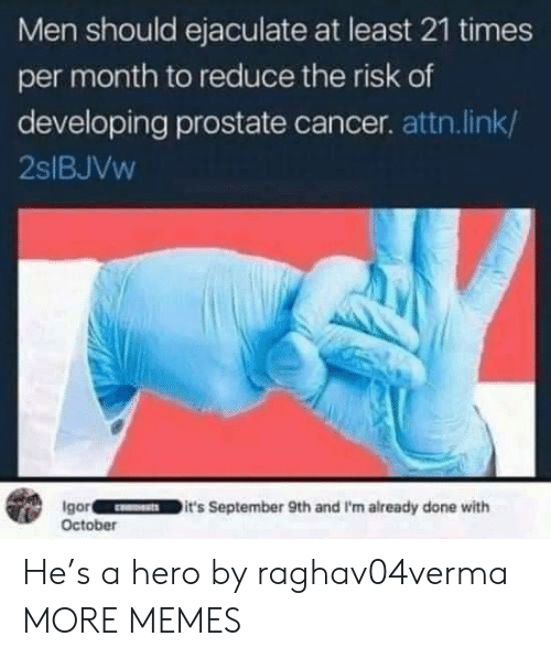 risk: Men should ejaculate at least 21 times  per month to reduce the risk of  developing prostate cancer. attn.link/  2SIBJVW  Igor  October  it's September 9th and I'm already done with He's a hero by raghav04verma MORE MEMES