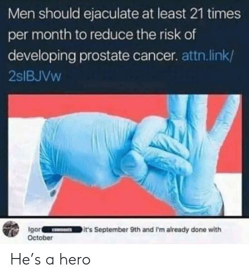 risk: Men should ejaculate at least 21 times  per month to reduce the risk of  developing prostate cancer. attn.link/  2SIBJVW  Igor  October  it's September 9th and I'm already done with He's a hero