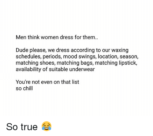 listings: Men think women dress for them..  Dude please, we dress according to our waxing  schedules, periods, mood swings, location, season,  matching shoes, matching bags, matching lipstick,  availability of suitable underwear  You're not even on that list  so chill So true 😂