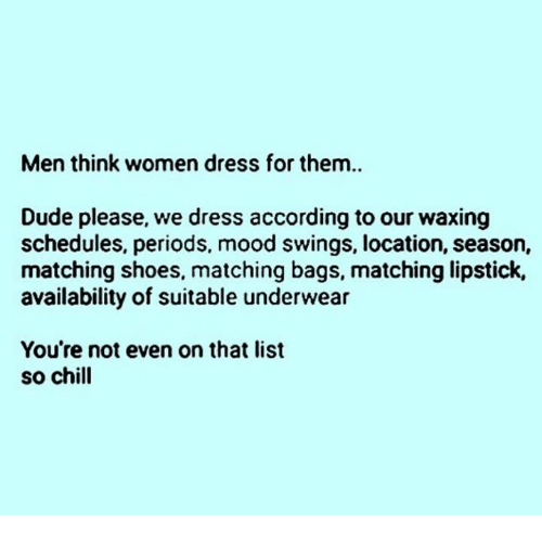 Chill, Dude, and Mood: Men think women dress for them..  Dude please, we dress according to our waxing  schedules, periods, mood swings, location, season,  matching shoes, matching bags, matching lipstick,  availability of suitable underwear  You're not even on that list  so chill