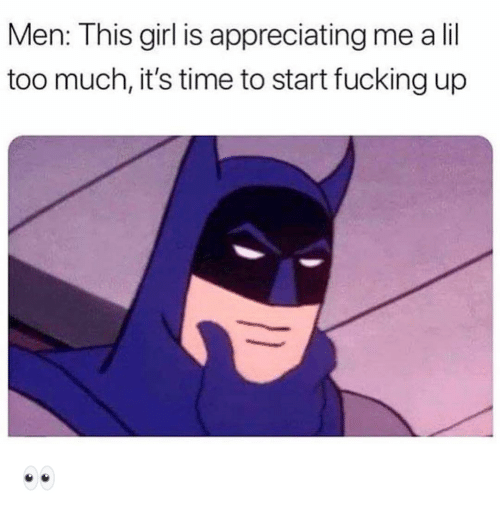 appreciating: Men: This girl is appreciating me a lil  too much, it's time to start fucking up 👀