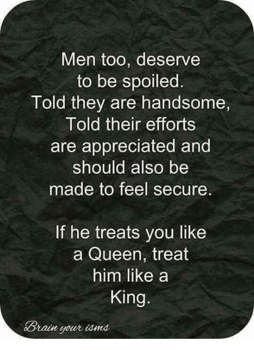 iama: Men too, deserve  to be spoiled  Told they are handsome,  Told their efforts  are appreciated and  should also be  made to feel secure.  If he treats you like  a Queen, treat  him like a  King.  Brain your iama