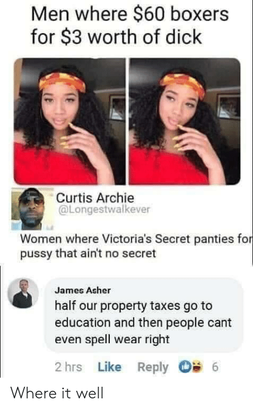 Pussy, Victoria's Secret, and Taxes: Men where $60 boxers  for $3 worth of dick  Curtis Archie  @Longestwalkever  Women where Victoria's Secret panties for  pussy that ain't no secret  James Asher  half our property taxes go to  education and then people cant  even spell wear right  2 hrs Like Reply  6 Where it well
