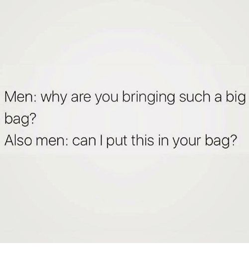 Humans of Tumblr, Big, and Can: Men: why are you bringing such a big  bag?  Also men: can I put this in your bag?