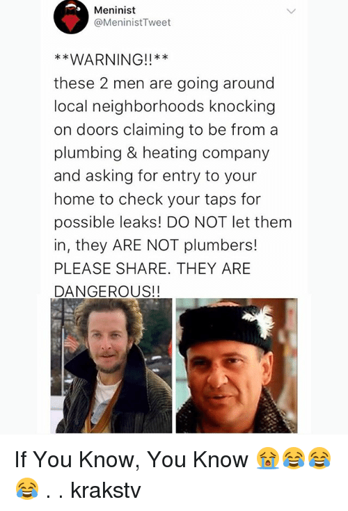 Memes, Home, and Taps: Meninist  @MeninistTweet  WARNING!!*  these 2 men are going around  local neighborhoods knocking  on doors claiming to be from a  plumbing & heating company  and asking for entry to your  home to check your taps for  possible leaks! DO NOT let them  in, they ARE NOT plumbers!  PLEASE SHARE. THEY ARE  DANGEROUS!! If You Know, You Know 😭😂😂😂 . . krakstv