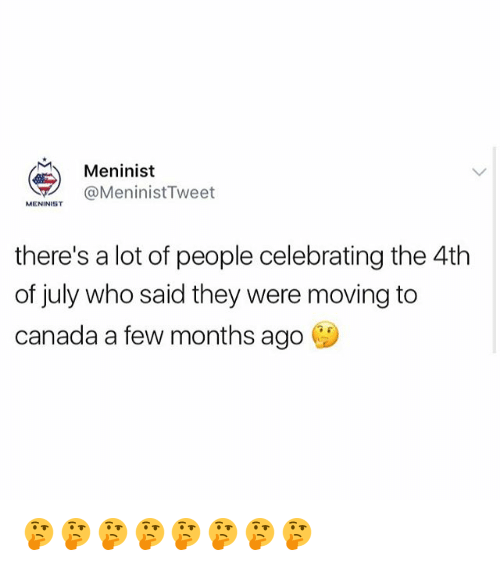 Moving To Canada: Meninist  OMeninistTweet  MENINIST  there's a lot of people celebrating the 4th  of july who said they were moving to  canada a few months ago 🤔🤔🤔🤔🤔🤔🤔🤔