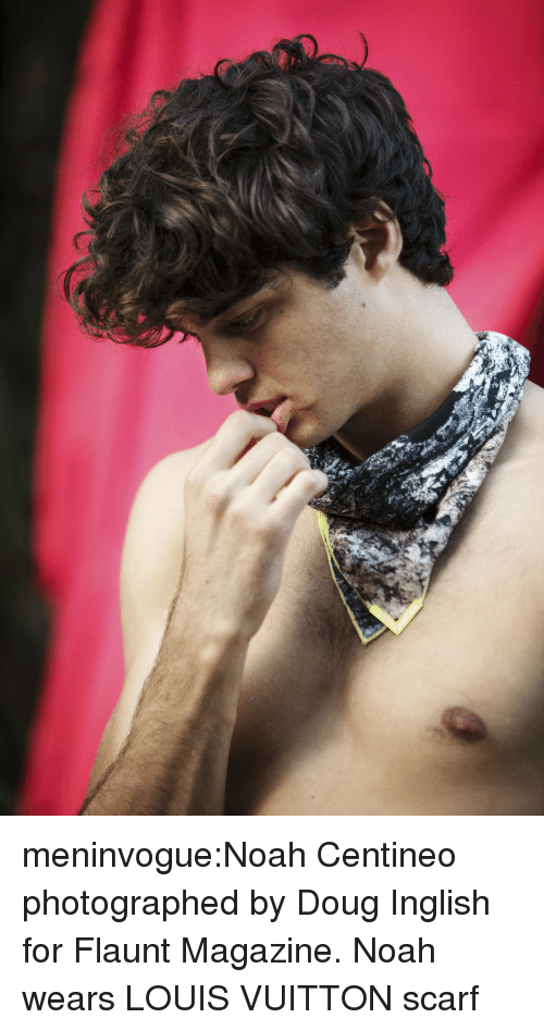 Doug, Target, and Tumblr: meninvogue:Noah Centineo photographed by Doug Inglish for Flaunt Magazine. Noah wears LOUIS VUITTON scarf