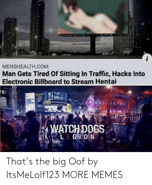 Billboard, Dank, and Hentai: MENSHEALTH.COM  Man Gets Tired Of Sitting In Traffic, Hacks Into  Electronic Billboard to Stream Hentai  MEAEV  SURREXPER  KEEPING  YOU  SAFE  NEWS  WATCHDOCS  LGIO N That's the big Oof by ItsMeLolf123 MORE MEMES