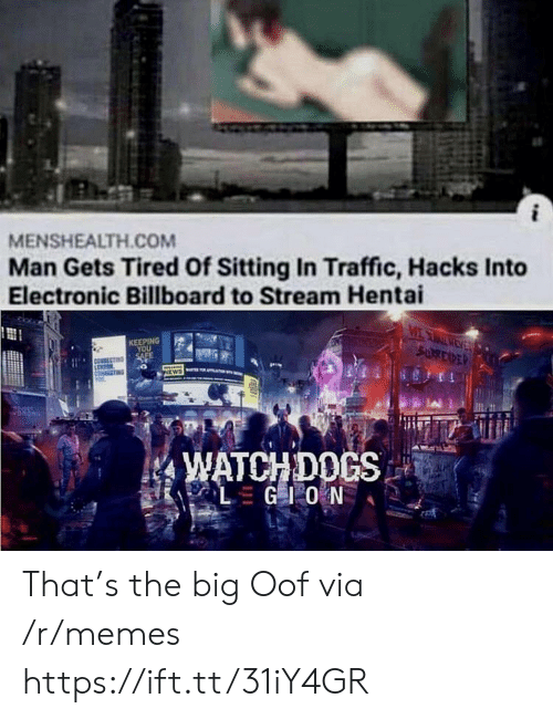 Billboard, Hentai, and Memes: MENSHEALTH.COM  Man Gets Tired Of Sitting In Traffic, Hacks Into  Electronic Billboard to Stream Hentai  MEAEV  SURREXPER  KEEPING  YOU  SAFE  NEWS  WATCHDOCS  LGIO N That's the big Oof via /r/memes https://ift.tt/31iY4GR