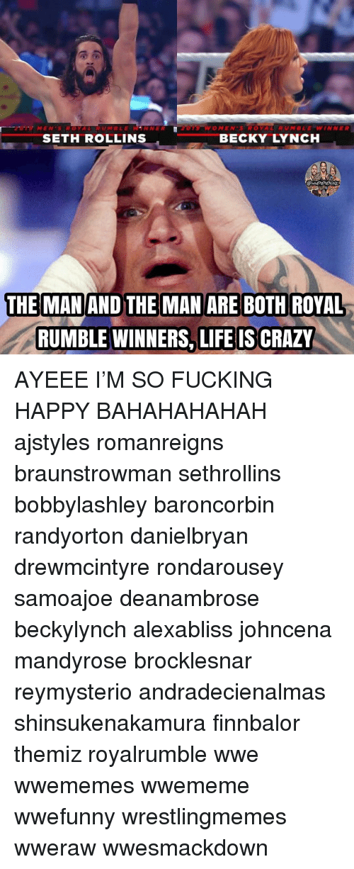 World Wrestling Entertainment: MENSROYAL RUMBLEWANNER  O MEN'S ROYAL  RUMBLE=WINNER  SETH ROLLINS  BECKY LYNCH  THE MAN AND THE MAN ARE BOTH ROYAL  RUMBLE WINNERS, LIFE IS CRAZY AYEEE I'M SO FUCKING HAPPY BAHAHAHAHAH ajstyles romanreigns braunstrowman sethrollins bobbylashley baroncorbin randyorton danielbryan drewmcintyre rondarousey samoajoe deanambrose beckylynch alexabliss johncena mandyrose brocklesnar reymysterio andradecienalmas shinsukenakamura finnbalor themiz royalrumble wwe wwememes wwememe wwefunny wrestlingmemes wweraw wwesmackdown