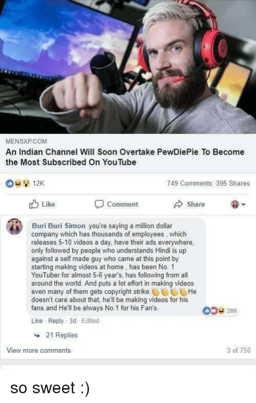 Hindi Language: MENSXP.COM  An Indian Channel Will Soon Overtake PewDiePie To Become  the Most Subscribed On You Tube  749 Comments 395 Shares  u Like  Comment  Share  Buri Buri Simon you're saying a million dollar  company which has thousands of employees, which  releases 5-10 videos a day, have their ads everywhere.  only followed by people who understands Hindi is up  against a self made guy who came at this point by  starting making videos at home, has been No. 1  YouTuber for almost 5-6 year's, has following from all  around the world. And puts a lot effort in making videos  even many of them gets copyright strikeHe  doesn't care about that, he'll be making videos for his  fans and He'll be always No.1 for his Fan's.  05 280  Like Reply 3d Edited  21 Replies  View more comments  3 of 750 so sweet :)