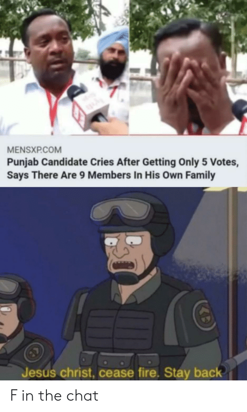 Cries: MENSXP.COM  Punjab Candidate Cries After Getting Only 5 Votes,  Says There Are 9 Members In His Own Family  Jesus christ, cease fire. Stay back F in the chat