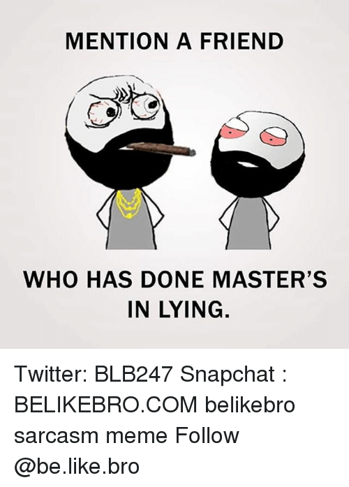 Mentiones: MENTION A FRIEND  ty  WHO HAS DONE MASTER'S  IN LYING Twitter: BLB247 Snapchat : BELIKEBRO.COM belikebro sarcasm meme Follow @be.like.bro