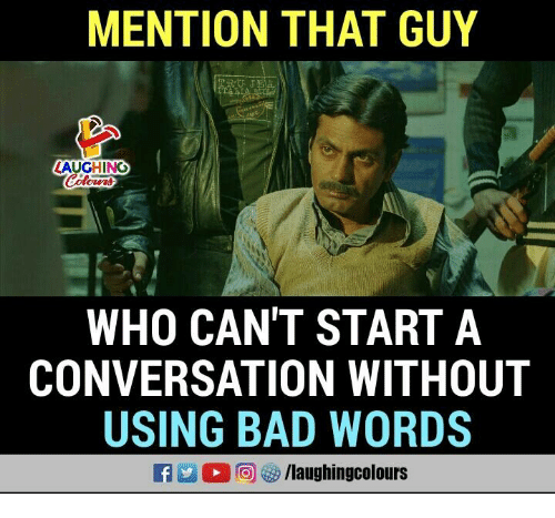 Mentiones: MENTION THAT GUY  AUGHING  WHO CAN'T START A  CONVERSATION WITHOUT  USING BAD WORDS