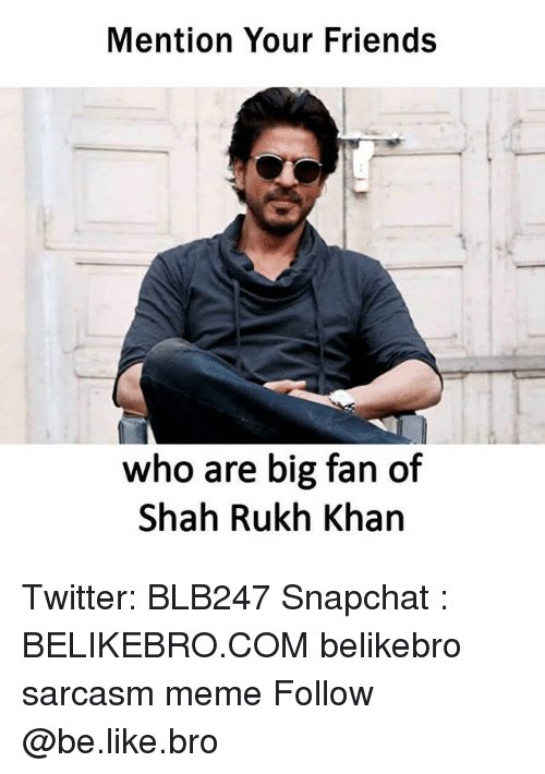 fanning: Mention Your Friends  who are big fan of  Shah Rukh Khan Twitter: BLB247 Snapchat : BELIKEBRO.COM belikebro sarcasm meme Follow @be.like.bro