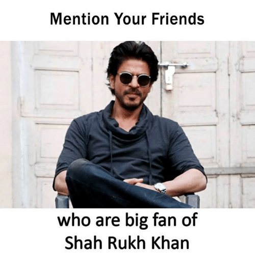 fanning: Mention Your Friends  who are big fan of  Shah Rukh Khan