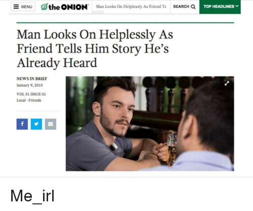 Friends, News, and The Onion: MENU  C/the ONION  Man Looks On Helplessly As Friend Te  SEARCH a  Man Looks On Helplessly As  Friend Tells Him Story He's  Already Heard  NEWS IN BRIEF  January 9, 2015  VOL 51 ISSUE 0  Local Friends Me_irl