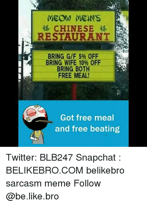 chinese restaurant: MEOW MEN'S  , CHINESE  RESTAURANT  al.  BRING G/F 5% OFF  BRING WIFE 10% OFF  BRING BOTH  FREE MEAL  Got free meal  and free beating Twitter: BLB247 Snapchat : BELIKEBRO.COM belikebro sarcasm meme Follow @be.like.bro