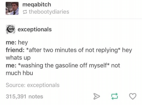Humans of Tumblr, Source, and Gasoline: meqabitch  thebootydiaries  exceptionals  me: hey  friend: *after two minutes of not replying* hey  whats up  me: *washing the gasoline off myself* not  much hbu  Source: exceptionals  315,391 notes