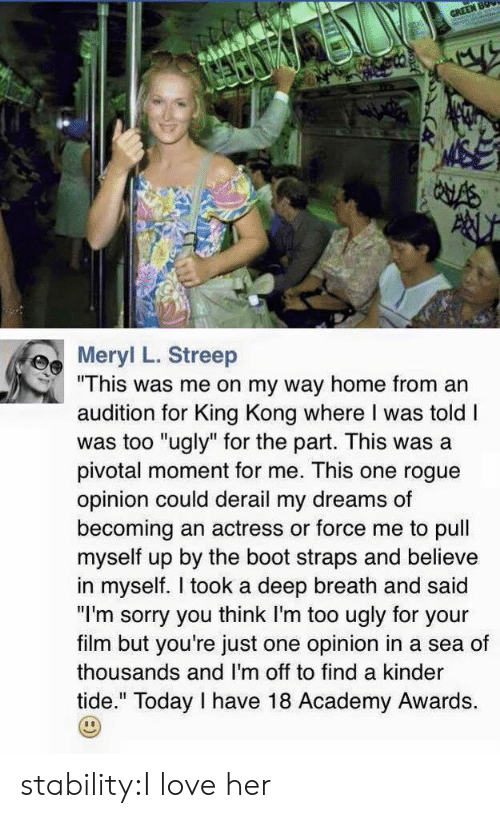 """Academy Awards: Mer L. Streep  """"This was me on my way home from an  audition for King Kong where I was told I  was too """"ugly"""" for the part. This was a  pivotal moment for me. This one rogue  opinion could derail my dreams of  becoming an actress or force me to pull  myself up by the boot straps and believe  in myself. I took a deep breath and said  """"I'm sorry you think I'm too ugly for your  film but you're just one opinion in a sea of  thousands and I'm off to find a kinder  tide."""" Today I have 18 Academy Awards. stability:I love her"""