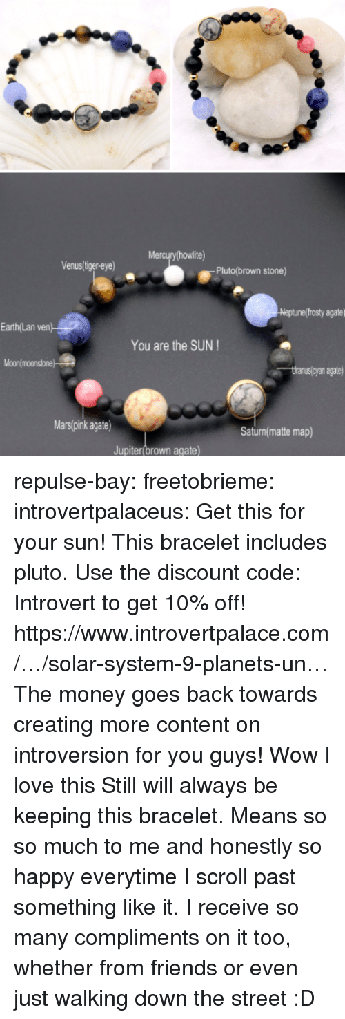 Friends, Introvert, and Love: Mercury howlite)  Venus/liger-eye)  Pluto(brown stone)  eptunef frosty agate  Earth(Lan  ven  You are the SUN  Moonlmoonstone  yan agate  Mars(pink agate)  Saturn(matte map)  Jupiter(brown agate) repulse-bay: freetobrieme:  introvertpalaceus:  Get this for your sun! This bracelet includes pluto. Use the discount code: Introvert to get 10% off! https://www.introvertpalace.com/…/solar-system-9-planets-un… The money goes back towards creating more content on introversion for you guys!   Wow I love this    Still will always be keeping this bracelet. Means so so much to me and honestly so happy everytime I scroll past something like it. I receive so many compliments on it too, whether from friends or even just walking down the street :D