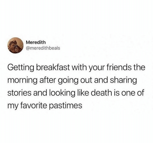 Meredith: Meredith  @meredithbeals  Getting breakfast with your friends the  morning after going out and sharing  stories and looking like death is one of  my favorite pastimes