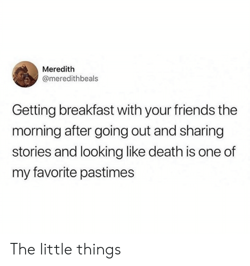 Meredith: Meredith  @meredithbeals  Getting breakfast with your friends the  morning after going out and sharing  stories and looking like death is one of  my favorite pastimes The little things