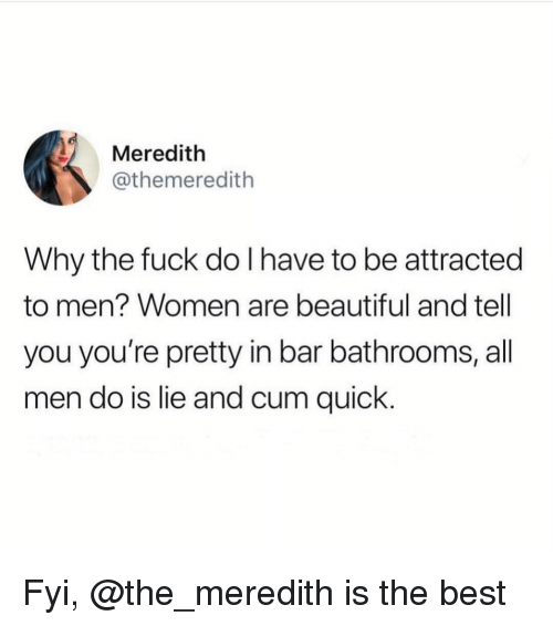 Meredith: Meredith  @themeredith  Why the fuck do I have to be attracted  to men? Women are beautiful and tell  you you're pretty in bar bathrooms, all  men do is lie and cum quick Fyi, @the_meredith is the best