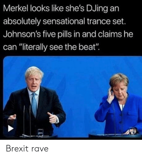 "Rave: Merkel looks like she's DJing an  absolutely sensational trance set.  Johnson's five pills in and claims he  can ""literally see the beat"" Brexit rave"