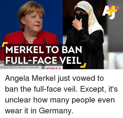 evening wear: MERKEL TO BAN  FULL FACE VEIL  Unsere Werte. Unsere Zukunft. a Angela Merkel just vowed to ban the full-face veil. Except, it's unclear how many people even wear it in Germany.