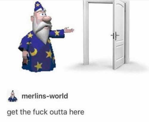 Fuck, World, and Outta: merlins-world  get the fuck outta here