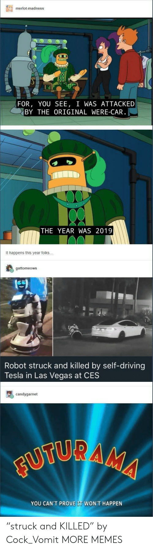 """Dank, Driving, and Memes: merlot-madness  FOR, YOU SEE, I WAS ATTACKED  BY THE ORIGINAL WERE-CAR  THE YEAR WAS 2019  It happens this year folks  gattomeows  Robot struck and killed by self-driving  Tesla in Las Vegas at CES  candygarnet  YOU CAN'T PROVE IT WON'T HAPPEN """"struck and KILLED"""" by Cock_Vomit MORE MEMES"""