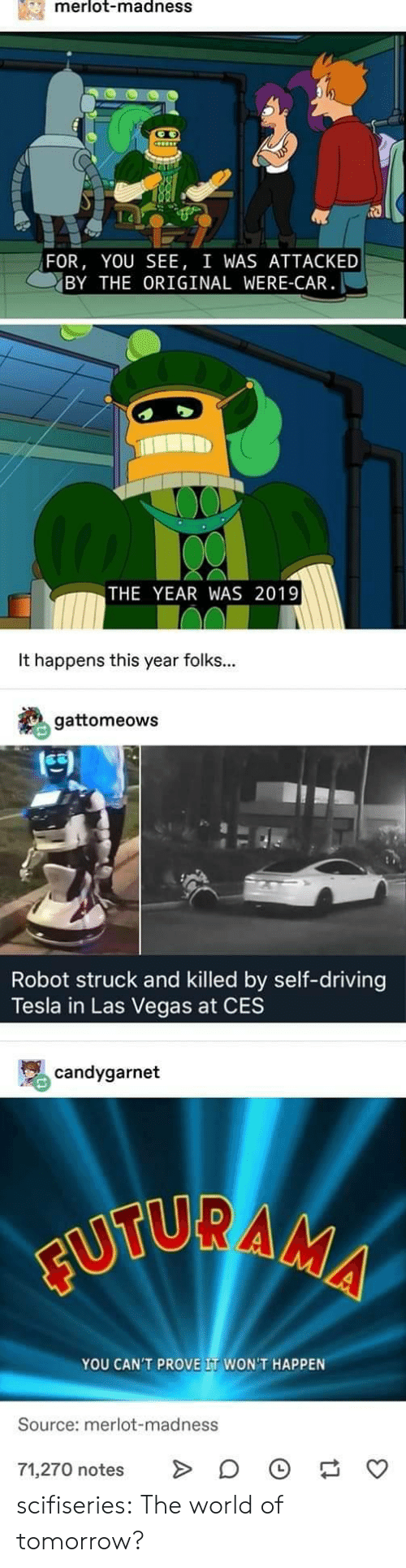 Driving, Tumblr, and Las Vegas: merlot-madnesS  FOR, YOU SEE, I WAS ATTACKED  BY THE ORIGINAL WERE-CAR  THE YEAR WAS 2019  It happens this year folks...  gattomeows  凹  Robot struck and killed by self-driving  Tesla in Las Vegas at CES  骂candygarnet  YOU CAN'T PROVE IT WON'T HAPPEN  Source: merlot-madness  71,270 notes > 。 scifiseries:  The world of tomorrow?