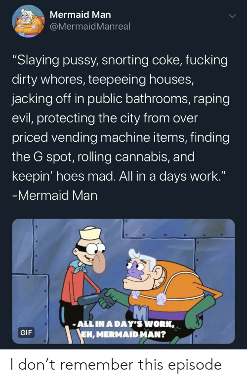 "protecting: Mermaid Man  @MermaidMan real  ""Slaying pussy, snorting coke, fucking  dirty whores, teepeeing houses,  jacking off in public bathrooms, raping  evil, protecting the city from over  priced vending machine items, finding  the G spot, rolling cannabis, and  keepin' hoes mad. All in a days work.""  -Mermaid Man  ALL IN A DAY'S WORK,  EH, MERMAID MAN?  GIF I don't remember this episode"