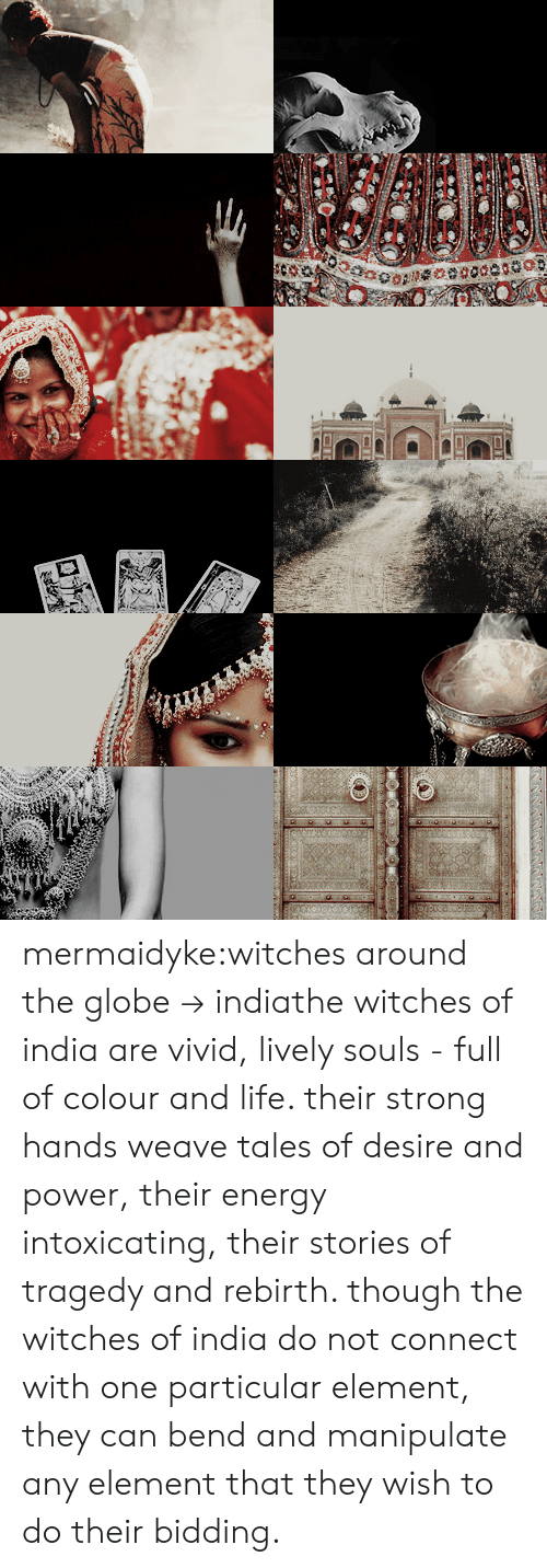 Energy, Life, and Tumblr: mermaidyke:witches around the globe → indiathe witches of india are vivid, lively souls - full of colour and life. their strong hands weave tales of desire and power, their energy intoxicating, their stories of tragedy and rebirth. though the witches of india do not connect with one particular element, they can bend and manipulate any element that they wish to do their bidding.