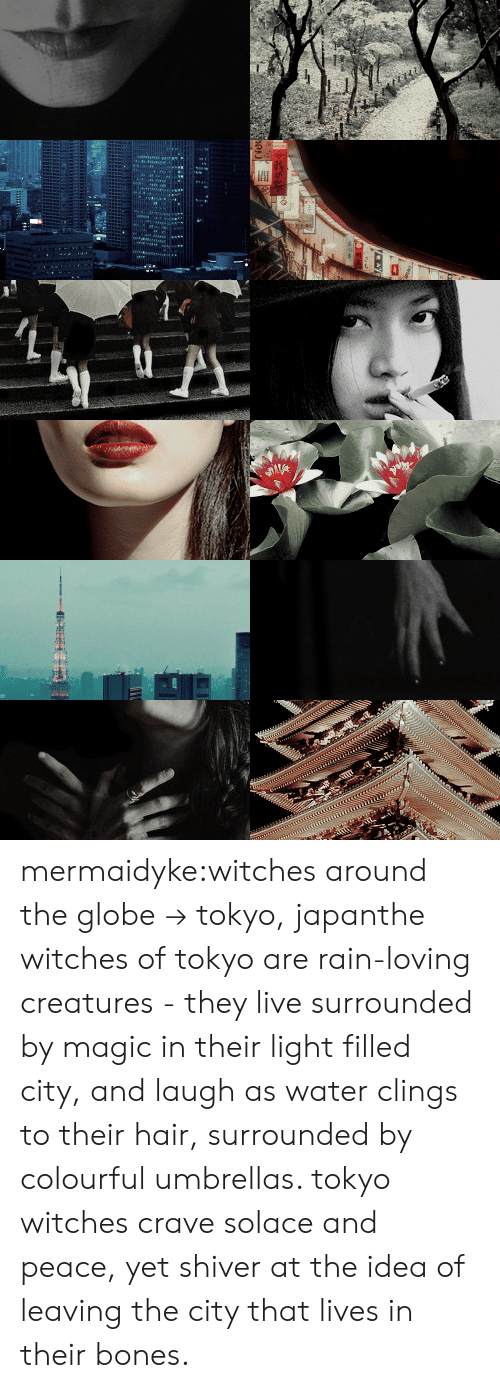 the globe: mermaidyke:witches around the globe → tokyo, japanthe witches of tokyo are rain-loving creatures - they live surrounded by magic in their light filled city, and laugh as water clings to their hair, surrounded by colourful umbrellas. tokyo witches crave solace and peace, yet shiver at the idea of leaving the city that lives in their bones.