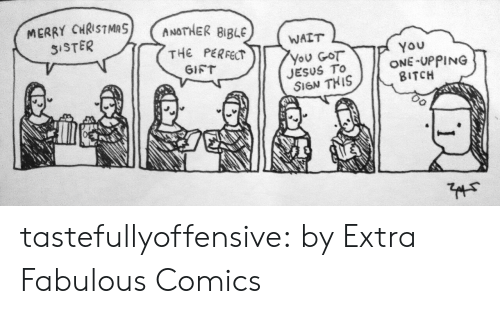 Christma: MERRY CHRISTMA  5ISTER  ANOTHER BIBLE  WAIT  THE PERFECT  YOu  ONE-UPPING  BITCH  You GOT  JESUS TO  SIGN THIS  GIFT tastefullyoffensive:  by Extra Fabulous Comics