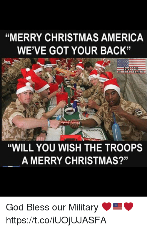 """got your back: """"MERRY CHRISTMAS AMERICA  WE'VE GOT YOUR BACK""""  """"WILL YOU WISH THE TROOPS  A MERRY CHRISTMAS?'"""" God Bless our Military ❤️🇺🇸❤️ https://t.co/iUOjUJASFA"""
