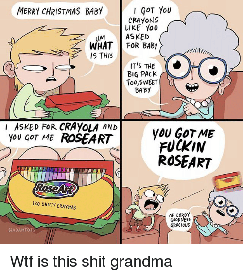 gracious: MERRY CHRISTMAS BABY  GOT You  CRAYONS  LIKE YoU  UMASKED  WHAT FOR BABY  IS THIS  IT'S THE  BIG PACK  Too,SWEET  BABY  I ASKED FoR CRAYOLA AND  you GOT ME ROSEART  yOU GOT ME  FUCKIN  ROSEART  RoseArt  120 SHITTY CRAYONS  OH IORDy  GOoDNESS  GRACIOUS  @ADAMTOIS Wtf is this shit grandma