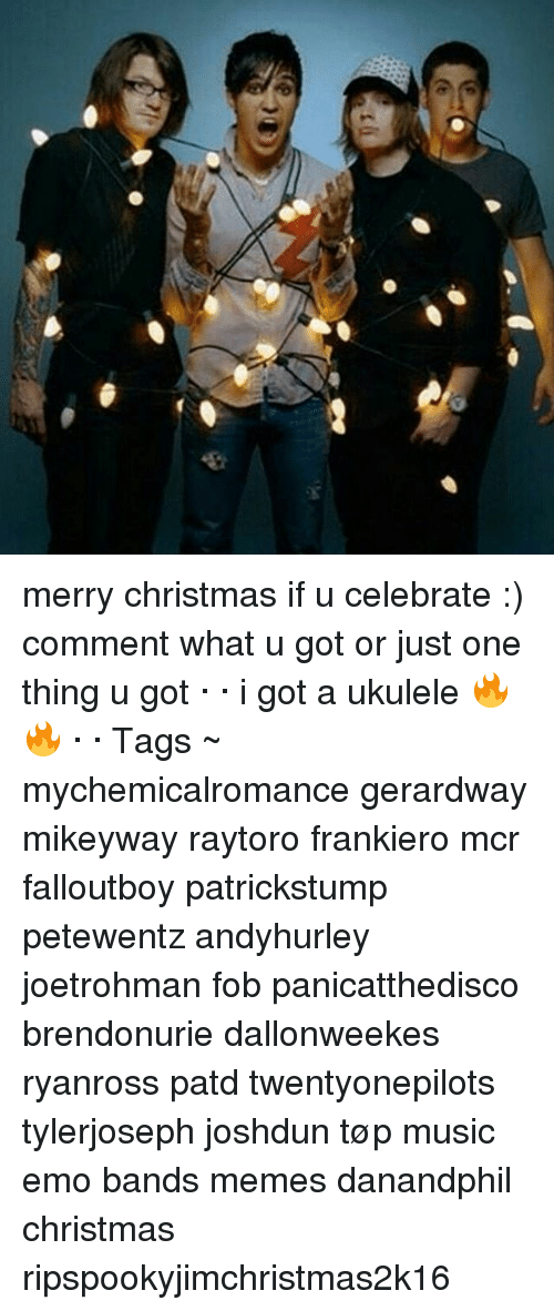 Emo Band Memes: merry christmas if u celebrate :) comment what u got or just one thing u got · · i got a ukulele 🔥🔥 · · Tags ~ mychemicalromance gerardway mikeyway raytoro frankiero mcr falloutboy patrickstump petewentz andyhurley joetrohman fob panicatthedisco brendonurie dallonweekes ryanross patd twentyonepilots tylerjoseph joshdun tøp music emo bands memes danandphil christmas ripspookyjimchristmas2k16
