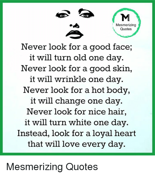 Memes, 🤖, and Mesmer: Mesmerizing  Quotes  Never look for a good face,  it will turn old one day.  Never look for a good skin  it will wrinkle one day  Never look for a hot body,  it will change one day.  Never look for nice hair,  it will turn white one day.  Instead, look for a loyal heart  that will love every day. Mesmerizing Quotes