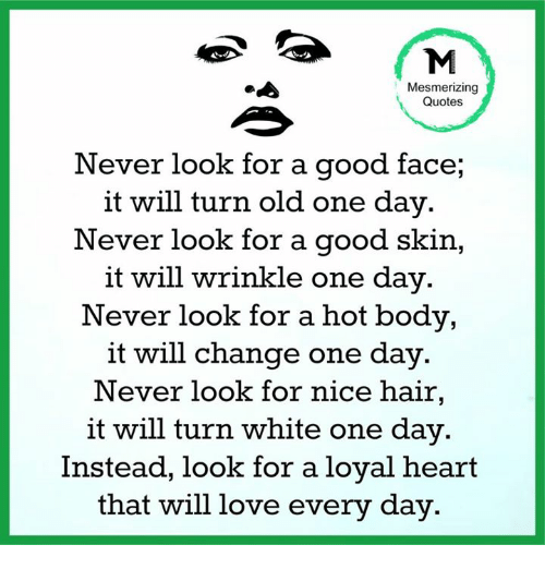 Memes, 🤖, and Skins: Mesmerizing  Quotes  Never look for a good face,  it will turn old one day.  Never look for a good skin  it will wrinkle one day  Never look for a hot body,  it will change one day.  Never look for nice hair,  it will turn white one day.  Instead, look for a loyal heart  that will love every day.