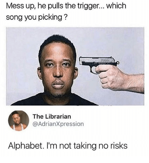 alphabets: Mess up, he pulls the trigger... which  song you picking?  The Librarian  @AdrianXpression  Alphabet. I'm not taking no risks